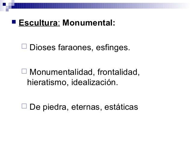  Escultura: Monumental:  Dioses faraones, esfinges.  Monumentalidad, frontalidad, hieratismo, idealización.  De piedra...