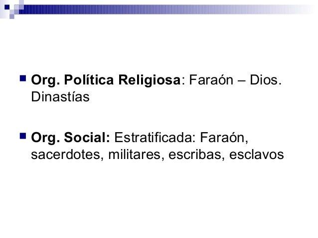  Org. Política Religiosa: Faraón – Dios. Dinastías  Org. Social: Estratificada: Faraón, sacerdotes, militares, escribas,...