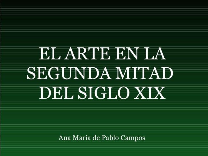 EL ARTE EN LA SEGUNDA MITAD  DEL SIGLO XIX Ana María de Pablo Campos