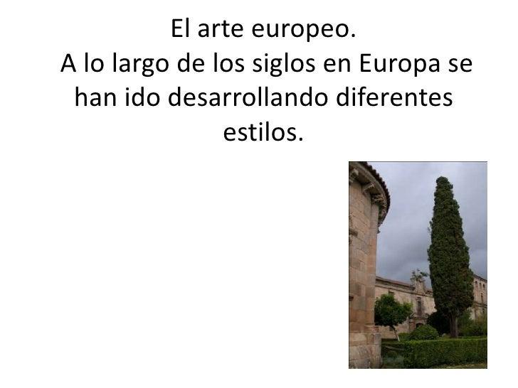 El arte europeo.A lo largo de los siglos en Europa se han ido desarrollando diferentes               estilos.