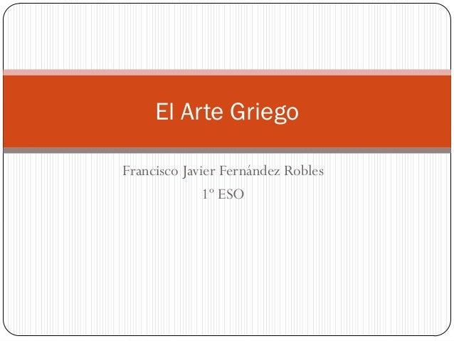 El Arte GriegoFrancisco Javier Fernández Robles              1º ESO