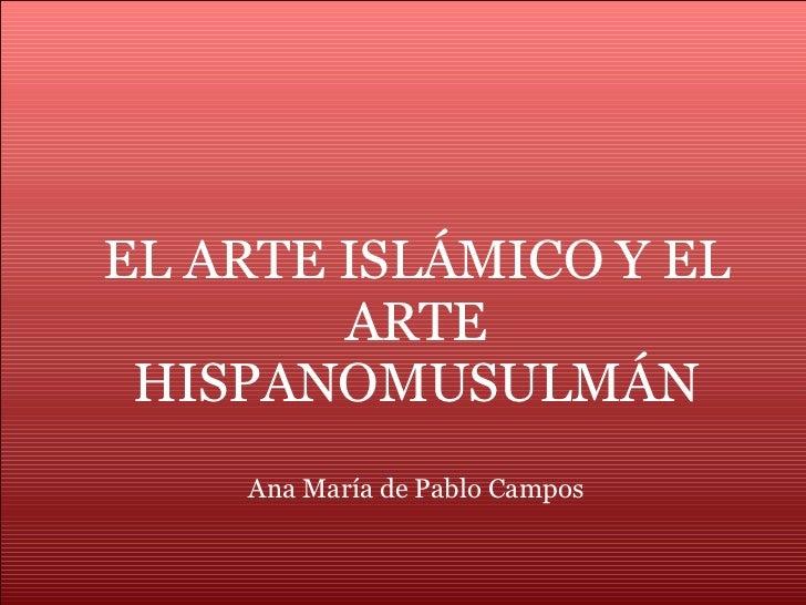 EL ARTE ISLÁMICO Y EL ARTE HISPANOMUSULMÁN Ana María de Pablo Campos