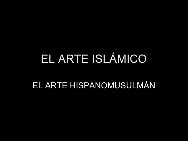EL ARTE ISLÁMICO EL ARTE HISPANOMUSULMÁN