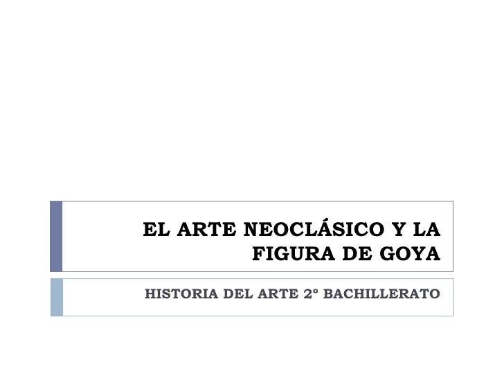 EL ARTE NEOCLÁSICO Y LA          FIGURA DE GOYA HISTORIA DEL ARTE 2º BACHILLERATO