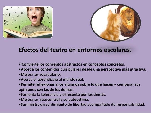 Efectos del teatro en entornos escolares. • Convierte los conceptos abstractos en conceptos concretos. •Aborda los conteni...