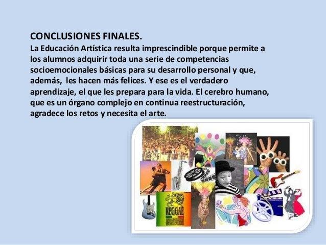 CONCLUSIONES FINALES. La Educación Artística resulta imprescindible porque permite a los alumnos adquirir toda una serie d...