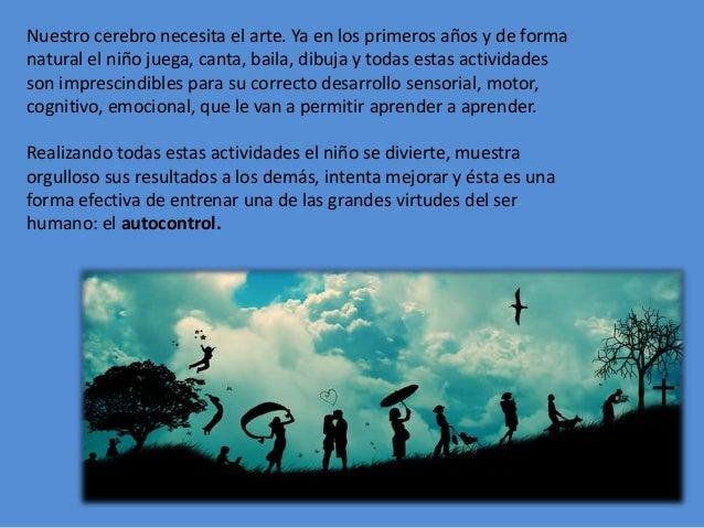 Nuestro cerebro necesita el arte. Ya en los primeros años y de forma natural el niño juega, canta, baila, dibuja y todas e...