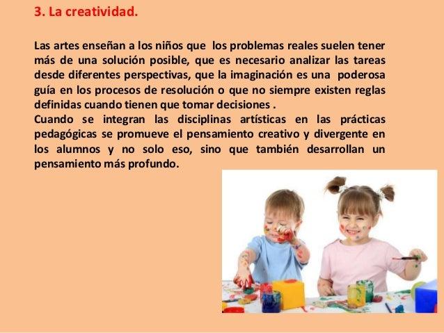3. La creatividad. Las artes enseñan a los niños que los problemas reales suelen tener más de una solución posible, que es...