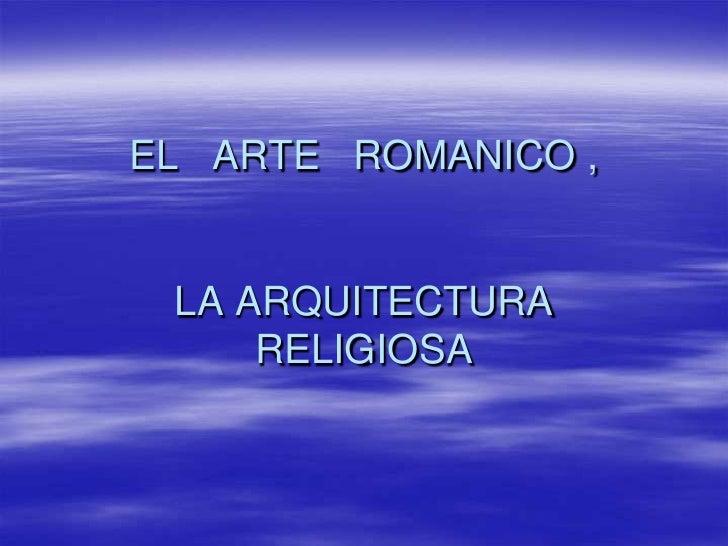 EL   ARTE   ROMANICO , LA ARQUITECTURA  RELIGIOSA<br />