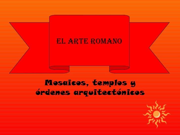 EL ARTE ROMANO  Mosaicos, templos yórdenes arquitectónicos
