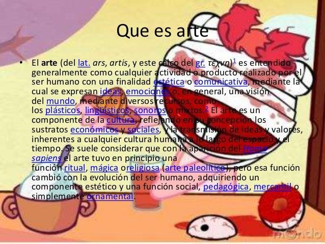 Que es arte• El arte (del lat. ars, artis, y este calco del gr. τέχνη)1 es entendidogeneralmente como cualquier actividad ...