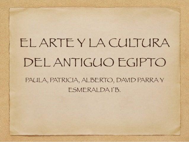 EL ARTE Y LA CULTURA DEL ANTIGUO EGIPTO PAULA, PATRICIA, ALBERTO, DAVID PARRA Y ESMERALDA 1°B.