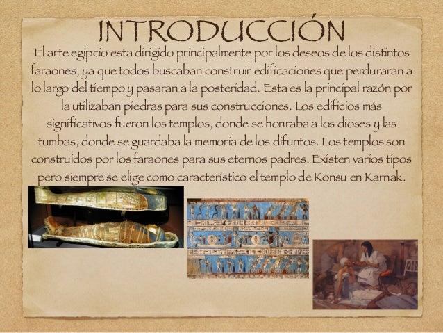 INTRODUCCIÓN El arte egipcio esta dirigido principalmente por los deseos de los distintos faraones, ya que todos buscaban ...
