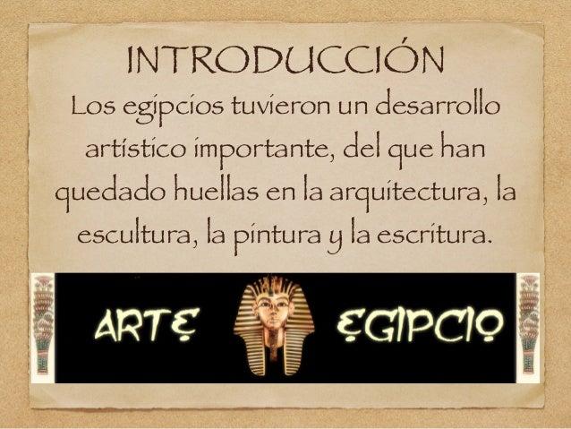 INTRODUCCIÓN Los egipcios tuvieron un desarrollo artístico importante, del que han quedado huellas en la arquitectura, la ...