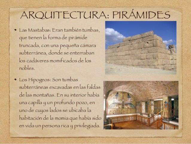 ARQUITECTURA: PIRÁMIDES Las Mastabas: Eran también tumbas, que tienen la forma de pirámide truncada, con una pequeña cámar...