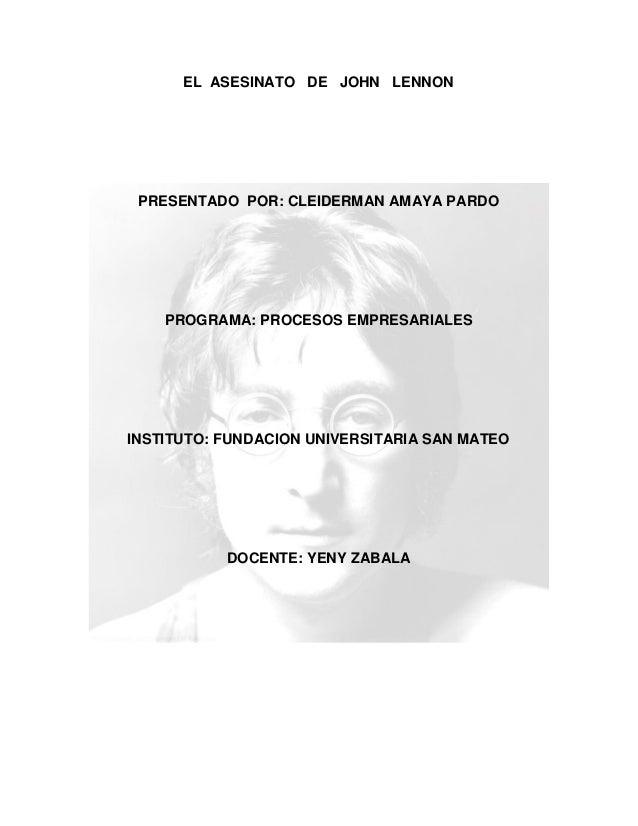 EL ASESINATO DE JOHN LENNON PRESENTADO POR: CLEIDERMAN AMAYA PARDO PROGRAMA: PROCESOS EMPRESARIALES INSTITUTO: FUNDACION U...
