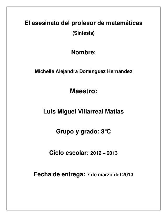 El asesinato del profesor de matemáticas                 (Síntesis)                 Nombre:   Michelle Alejandra Domínguez...