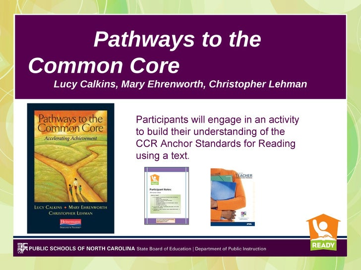 Pathways to theCommon Core  Lucy Calkins, Mary Ehrenworth, Christopher Lehman                 Participants will engage in ...