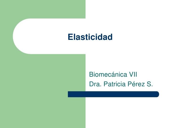 Elasticidad     Biomecánica VII     Dra. Patricia Pérez S.