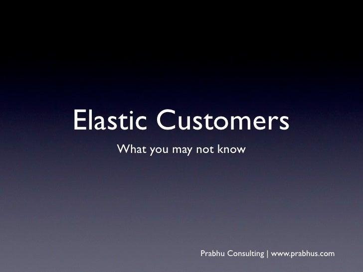 Elastic Customers   What you may not know                Prabhu Consulting | www.prabhus.com