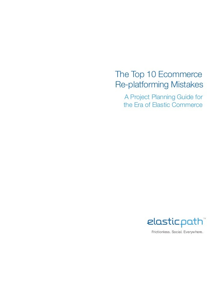 The Top 10 EcommerceRe-platforming Mistakes   A Project Planning Guide for  the Era of Elastic Commerce            Frictio...