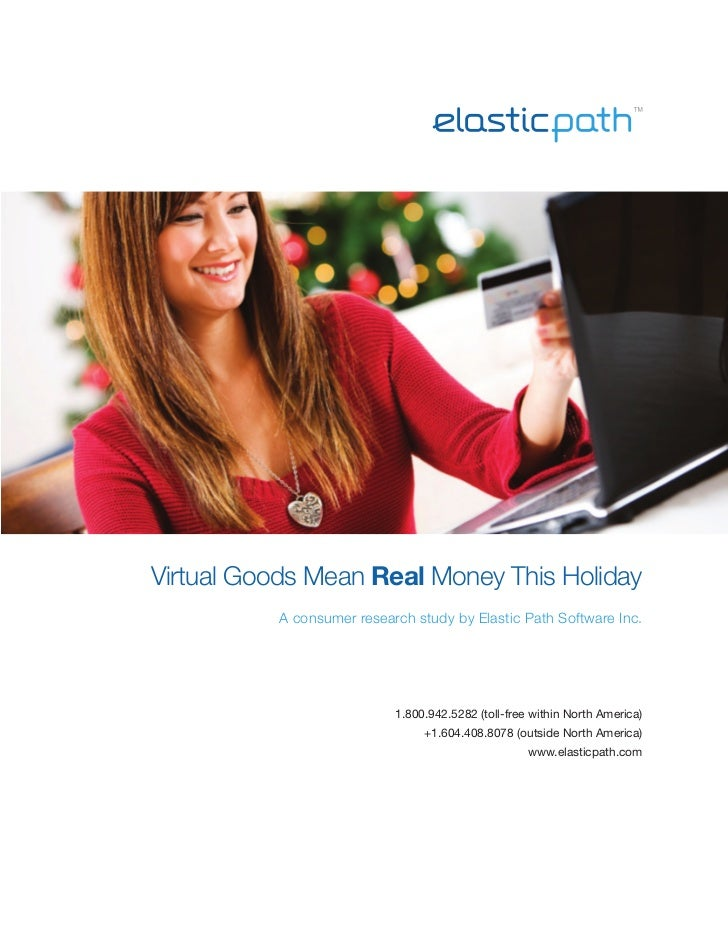 Virtual Goods Mean Real Money This Holiday          A consumer research study by Elastic Path Software Inc.               ...