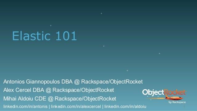 Elastic 101 Antonios Giannopoulos DBA @ Rackspace/ObjectRocket Alex Cercel DBA @ Rackspace/ObjectRocket Mihai Aldoiu CDE @...