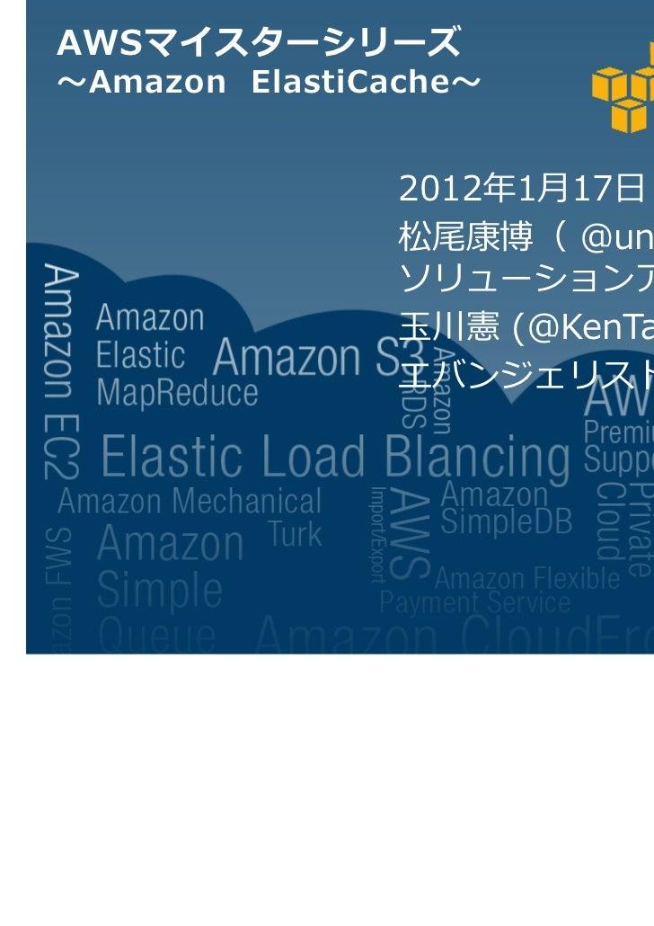 AWSマイスターシリーズ〜Amazon ElastiCache〜                2012年1月17日                松尾康博( @understeer )                ソリューションアーキテクト...