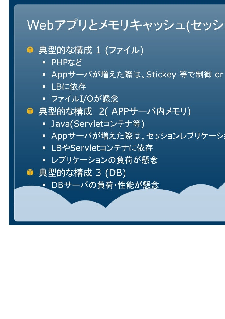 Webアプリとメモリキャッシュ(セッション) 典型的な構成 1 (ファイル)  PHPなど  Appサーバが増えた際は、Stickey 等で制御 or NFS等で共有  LBに依存  ファイルI/Oが懸念 典型的な構成 2( APPサーバ内メモ...
