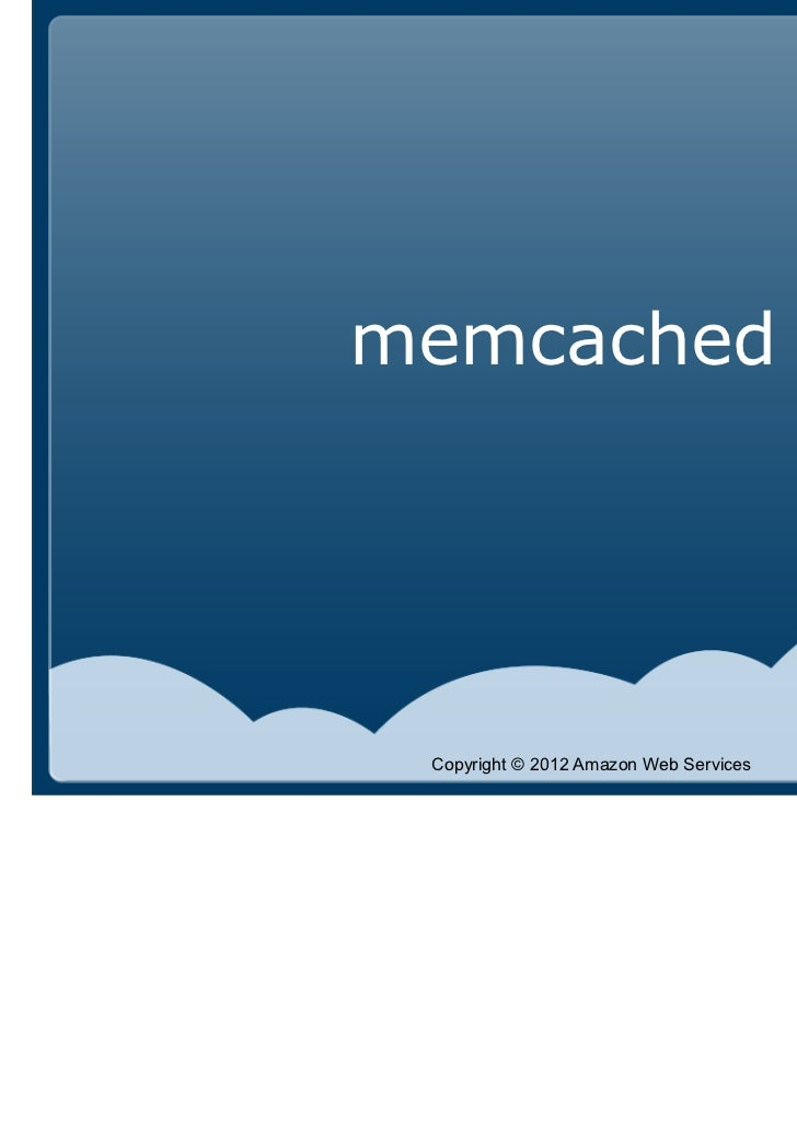 memcached Copyright © 2012 Amazon Web Services