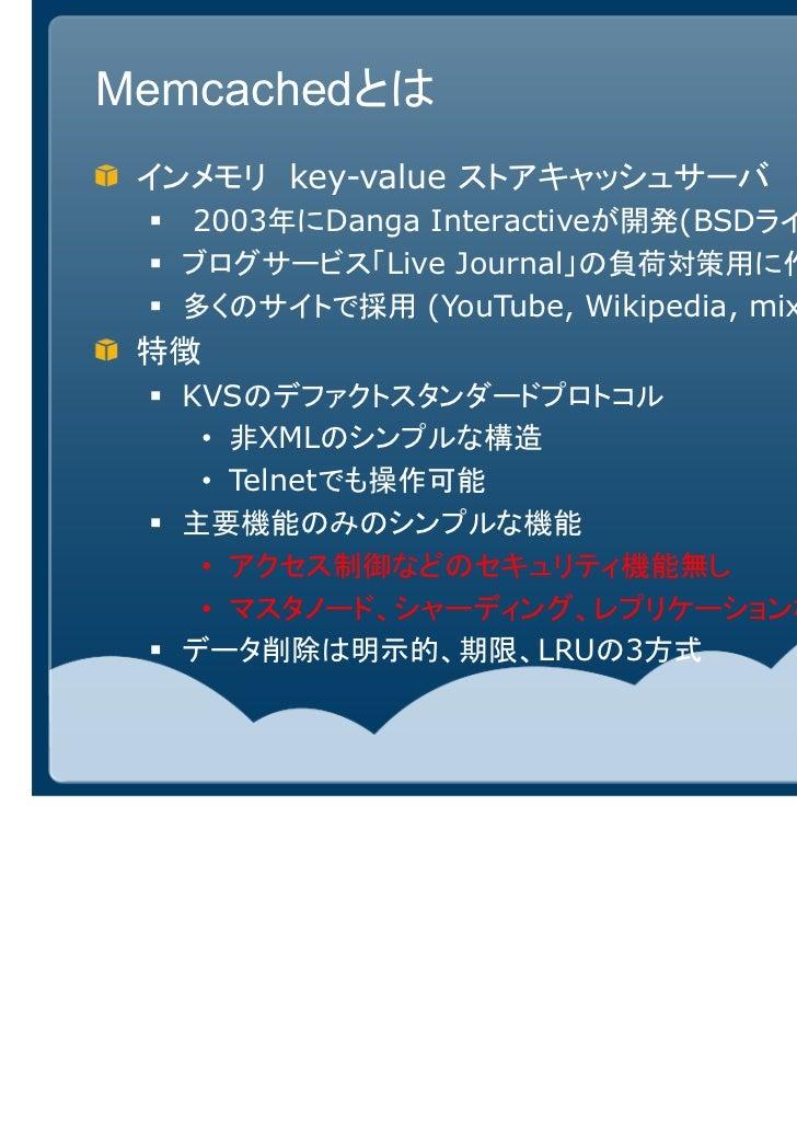 Memcachedとは インメモリ key-value ストアキャッシュサーバ  2003年にDanga Interactiveが開発(BSDライセンス)  ブログサービス「Live Journal」の負荷対策用に作られたもの  多くのサイトで...