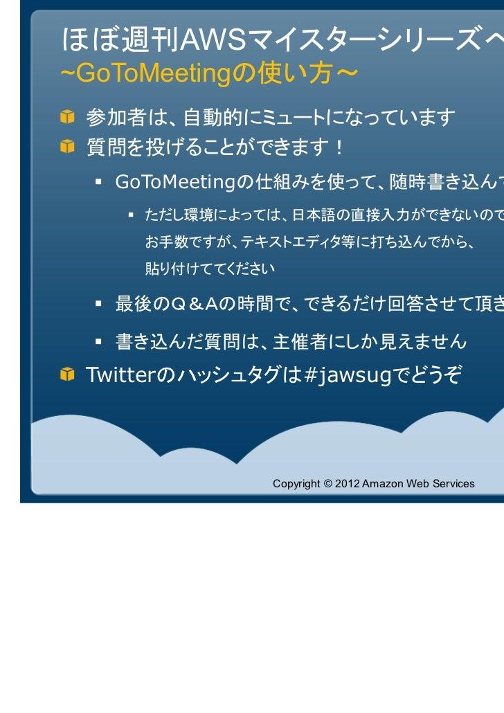 ほぼ週刊AWSマイスターシリーズへようこそ!~GoToMeetingの使い方~ 参加者は、自動的にミュートになっています 質問を投げることができます!   GoToMeetingの仕組みを使って、随時書き込んでください     ただし環境によっ...