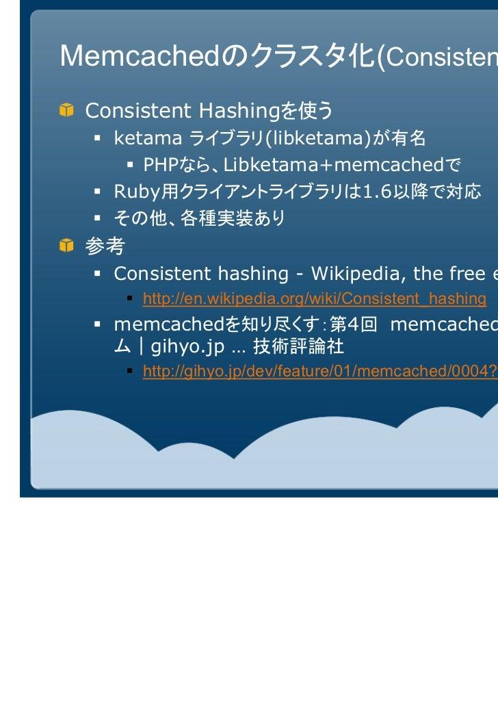 Memcachedのクラスタ化(Consistent Hashing) Consistent Hashingを使う   ketama ライブラリ(libketama)が有名      PHPなら、Libketama+memcachedで   R...
