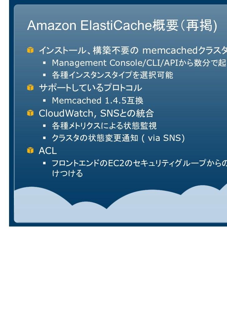 Amazon ElastiCache概要(再掲) インストール、構築不要の memcachedクラスタ   Management Console/CLI/APIから数分で起動   各種インスタンスタイプを選択可能 サポートしているプロトコル  ...