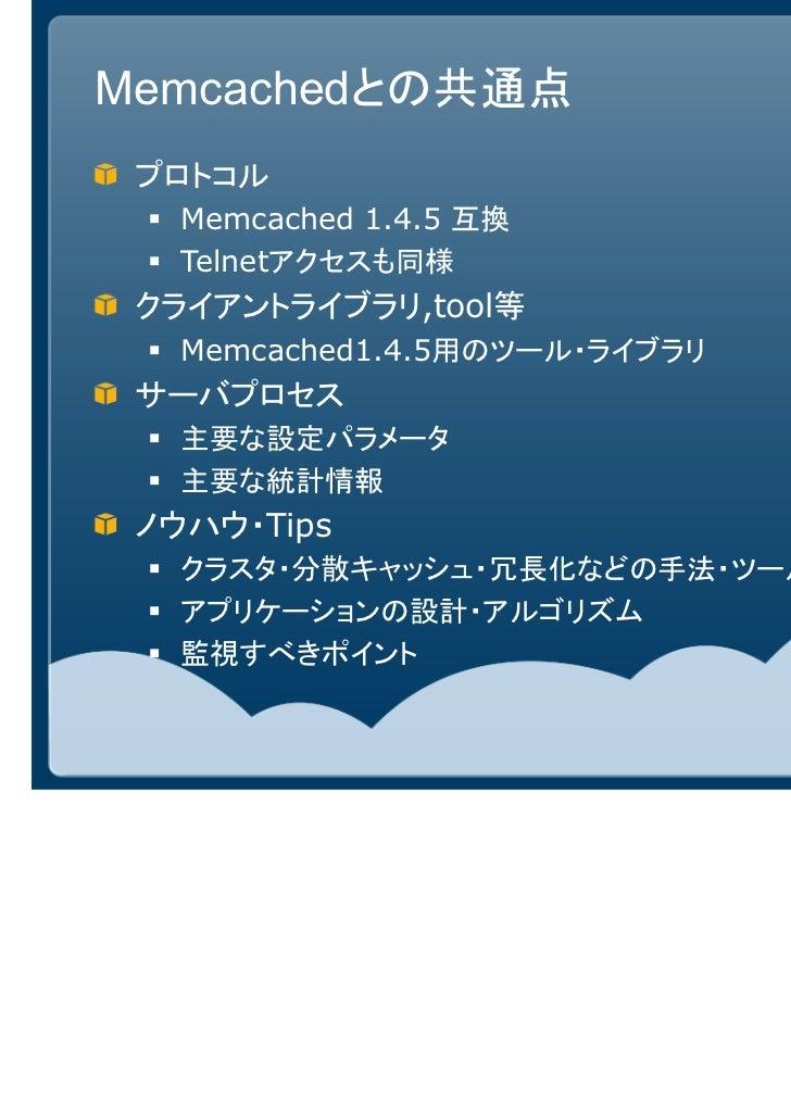 Memcachedとの共通点 プロトコル   Memcached 1.4.5 互換   Telnetアクセスも同様 クライアントライブラリ,tool等   Memcached1.4.5用のツール・ライブラリ サーバプロセス   主要な設定パラメ...
