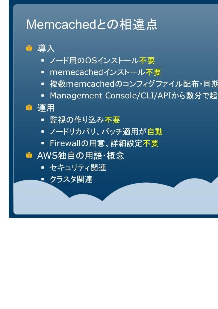 Memcachedとの相違点 導入  ノード用のOSインストール不要  memecachedインストール不要  複数memcachedのコンフィグファイル配布・同期不要  Management Console/CLI/APIから数分で起動・ノー...
