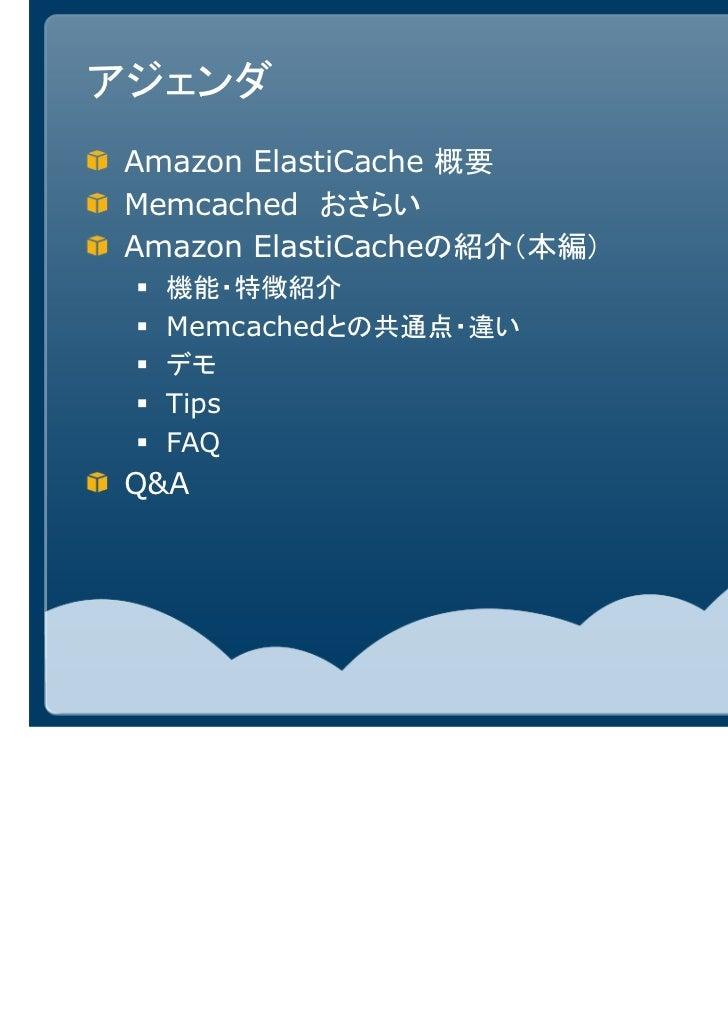 アジェンダAmazon ElastiCache 概要Memcached おさらいAmazon ElastiCacheの紹介(本編)  機能・特徴紹介  Memcachedとの共通点・違い  デモ  Tips  FAQQ&A