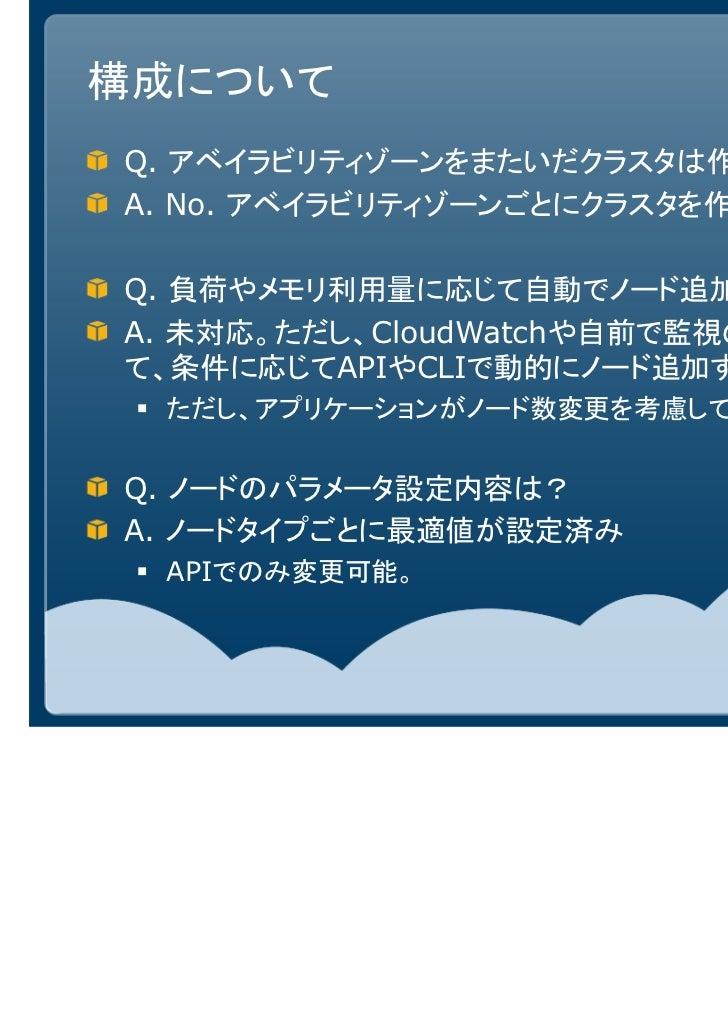 構成についてQ. アベイラビリティゾーンをまたいだクラスタは作れるか?A. No. アベイラビリティゾーンごとにクラスタを作る必要あり。Q. 負荷やメモリ利用量に応じて自動でノード追加可能か?A. 未対応。ただし、CloudWatchや自前で監...