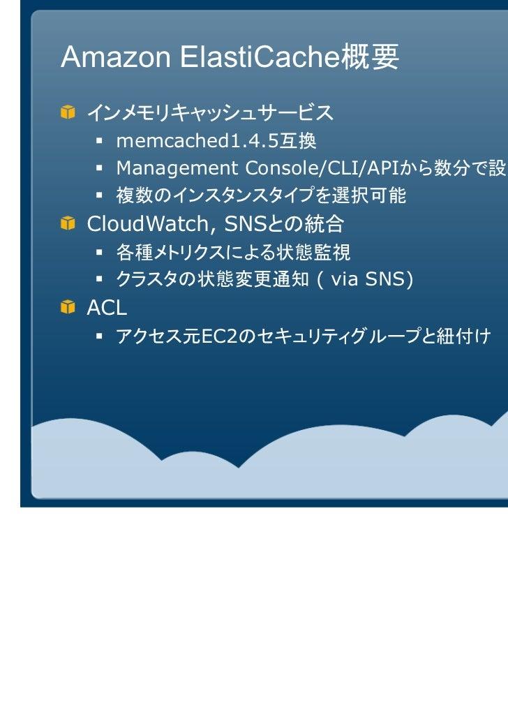 Amazon ElastiCache概要 インメモリキャッシュサービス   memcached1.4.5互換   Management Console/CLI/APIから数分で設定・起動   複数のインスタンスタイプを選択可能 CloudWat...