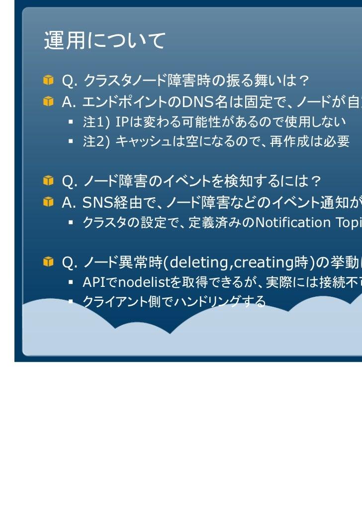 運用についてQ. クラスタノード障害時の振る舞いは?A. エンドポイントのDNS名は固定で、ノードが自動に置き換わる  注1) IPは変わる可能性があるので使用しない  注2) キャッシュは空になるので、再作成は必要Q. ノード障害のイベントを...