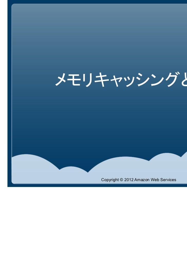 メモリキャッシングとは   Copyright © 2012 Amazon Web Services