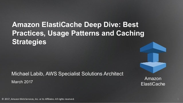 1 Michael Labib, AWS Specialist Solutions Architect March 2017 Amazon ElastiCache Deep Dive: Best Practices, Usage Pattern...