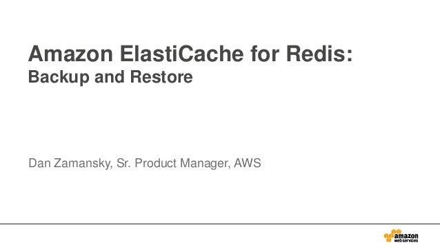 Amazon ElastiCache for Redis: Backup and Restore Dan Zamansky, Sr. Product Manager, AWS
