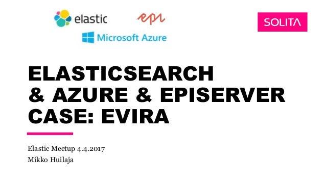 ELASTICSEARCH & AZURE & EPISERVER CASE: EVIRA Elastic Meetup 4.4.2017 Mikko Huilaja
