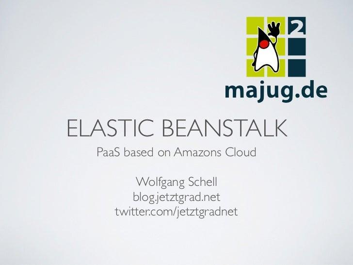 ELASTIC BEANSTALK  PaaS based on Amazons Cloud         Wolfgang Schell         blog.jetztgrad.net     twitter.com/jetztgra...