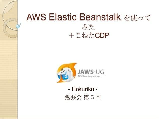 AWS Elastic Beanstalk を使って           みた         +こねたCDP         - Hokuriku -        勉強会 第5回