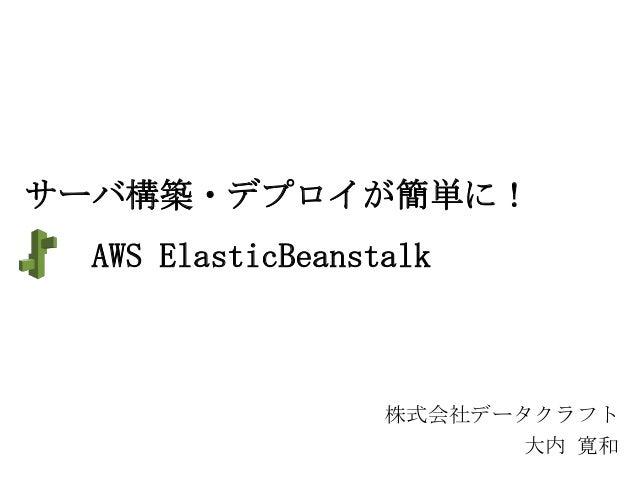 サーバ構築・デプロイが簡単に! AWS ElasticBeanstalk  株式会社データクラフト 大内 寛和