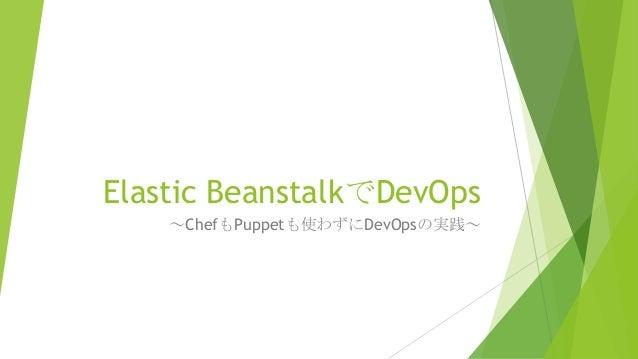 Elastic BeanstalkでDevOps ~ChefもPuppetも使わずにDevOpsの実践~