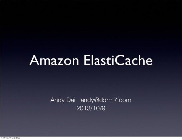 Amazon ElastiCache Andy Dai andy@dorm7.com 2013/10/9 13年10月9⽇日星期三