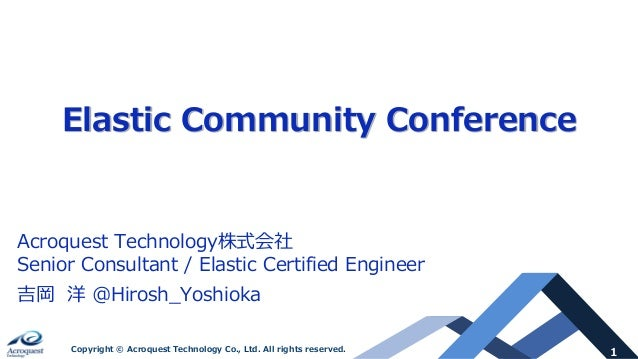 1Copyright © Acroquest Technology Co., Ltd. All rights reserved. Elastic Community Conference Acroquest Technology株式会社 Sen...
